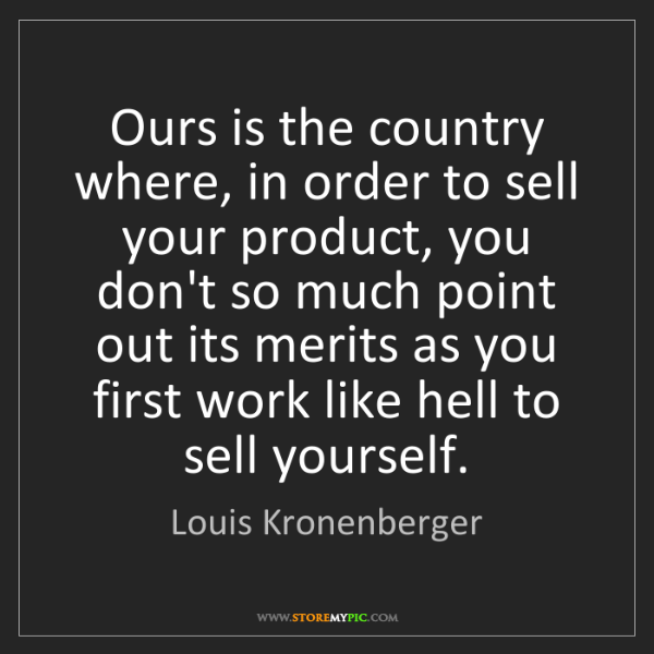 Louis Kronenberger: Ours is the country where, in order to sell your product,...