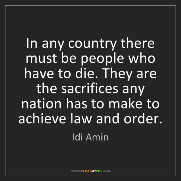 Idi Amin: In any country there must be people who have to die....