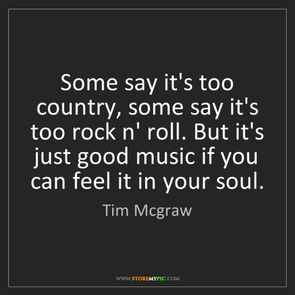 Tim Mcgraw: Some say it's too country, some say it's too rock n'...