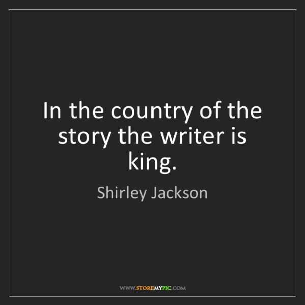Shirley Jackson: In the country of the story the writer is king.