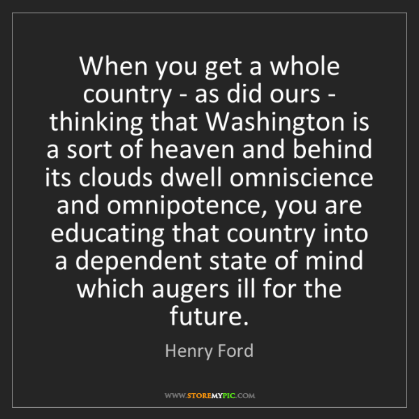 Henry Ford: When you get a whole country - as did ours - thinking...