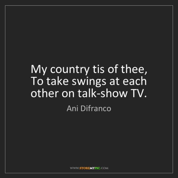 Ani Difranco: My country tis of thee,   To take swings at each other...