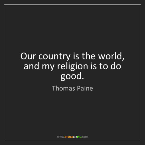 Thomas Paine: Our country is the world, and my religion is to do good.