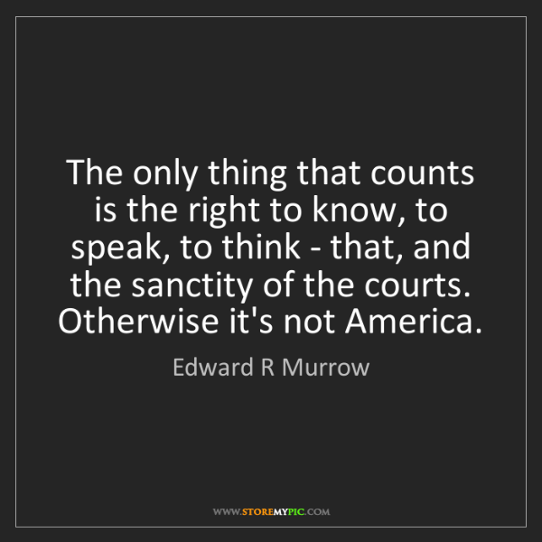 Edward R Murrow: The only thing that counts is the right to know, to speak,...