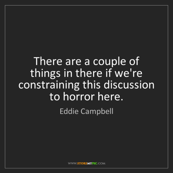 Eddie Campbell: There are a couple of things in there if we're constraining...