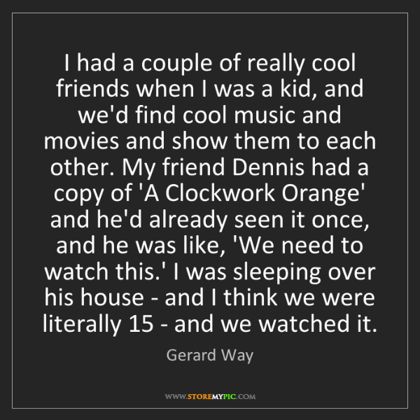 Gerard Way: I had a couple of really cool friends when I was a kid,...