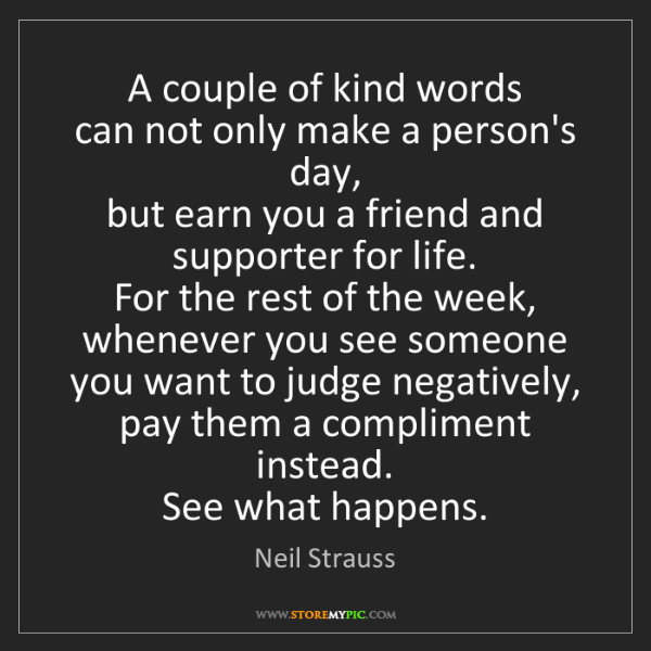 Neil Strauss: A couple of kind words  can not only make a person's...