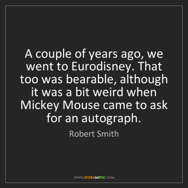 Robert Smith: A couple of years ago, we went to Eurodisney. That too...