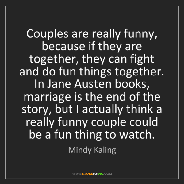 Mindy Kaling: Couples are really funny, because if they are together,...