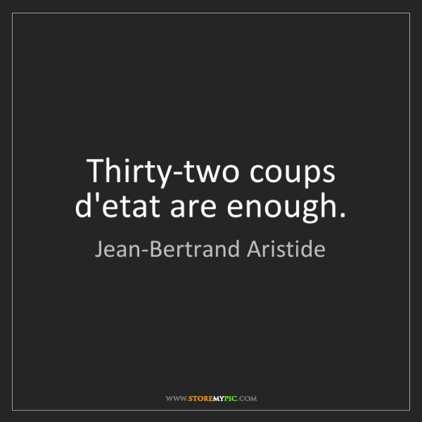 Jean-Bertrand Aristide: Thirty-two coups d'etat are enough.