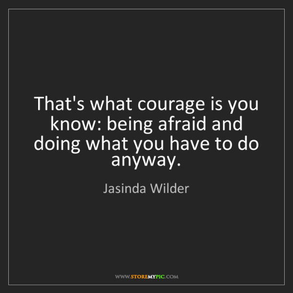 Jasinda Wilder: That's what courage is you know: being afraid and doing...