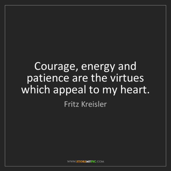 Fritz Kreisler: Courage, energy and patience are the virtues which appeal...