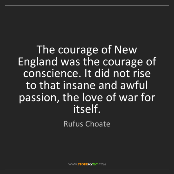 Rufus Choate: The courage of New England was the courage of conscience....