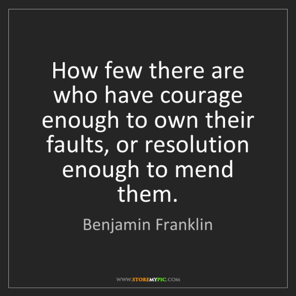 Benjamin Franklin: How few there are who have courage enough to own their...