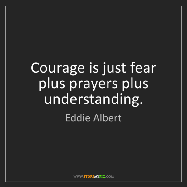 Eddie Albert: Courage is just fear plus prayers plus understanding.