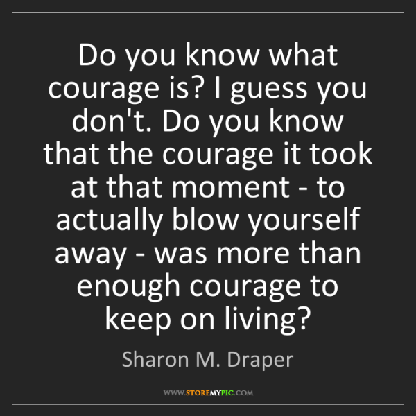 Sharon M. Draper: Do you know what courage is? I guess you don't. Do you...