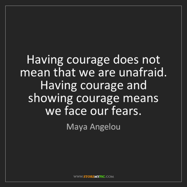 Maya Angelou: Having courage does not mean that we are unafraid. Having...