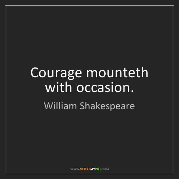 William Shakespeare: Courage mounteth with occasion.