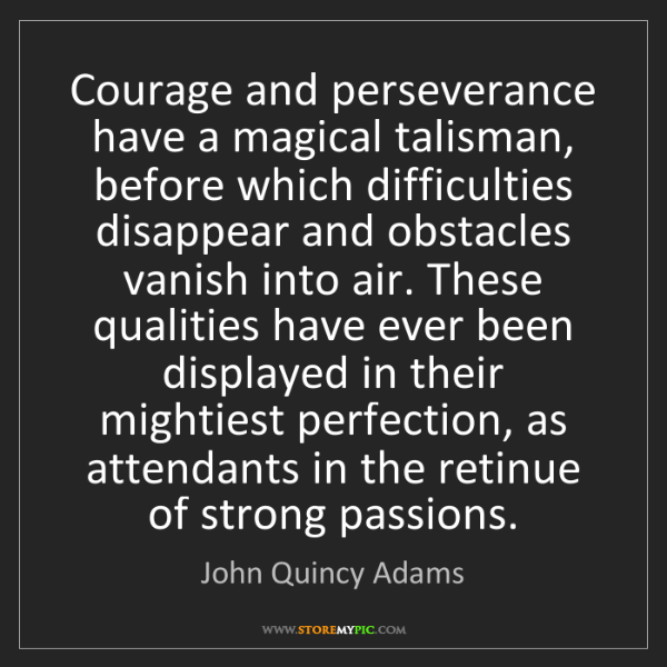 John Quincy Adams: Courage and perseverance have a magical talisman, before...