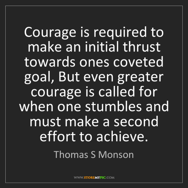 Thomas S Monson: Courage is required to make an initial thrust towards...