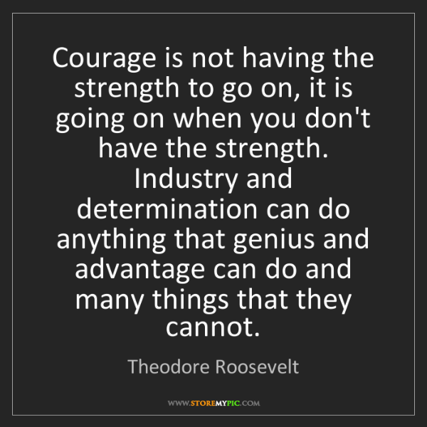 Theodore Roosevelt: Courage is not having the strength to go on, it is going...