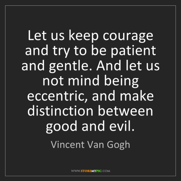 Vincent Van Gogh: Let us keep courage and try to be patient and gentle....