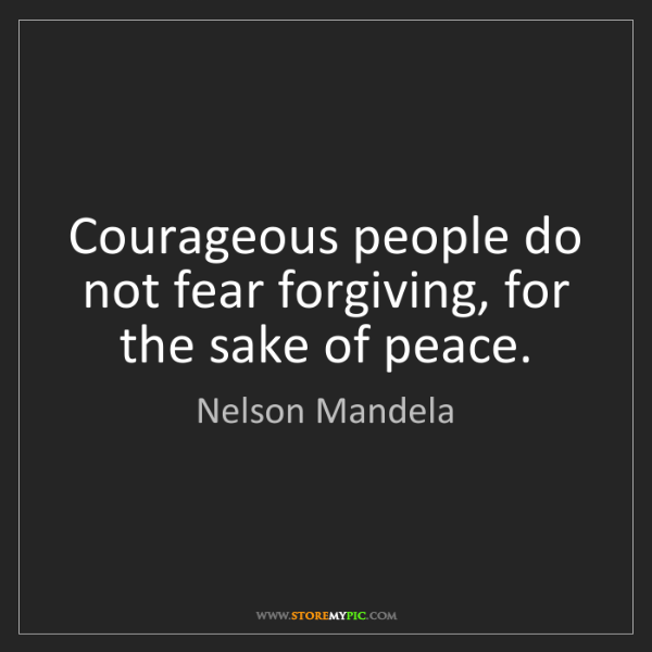 Nelson Mandela: Courageous people do not fear forgiving, for the sake...