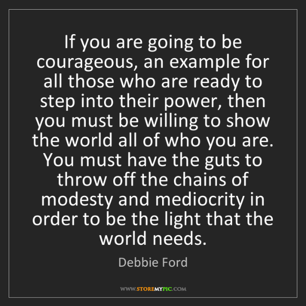 Debbie Ford: If you are going to be courageous, an example for all...