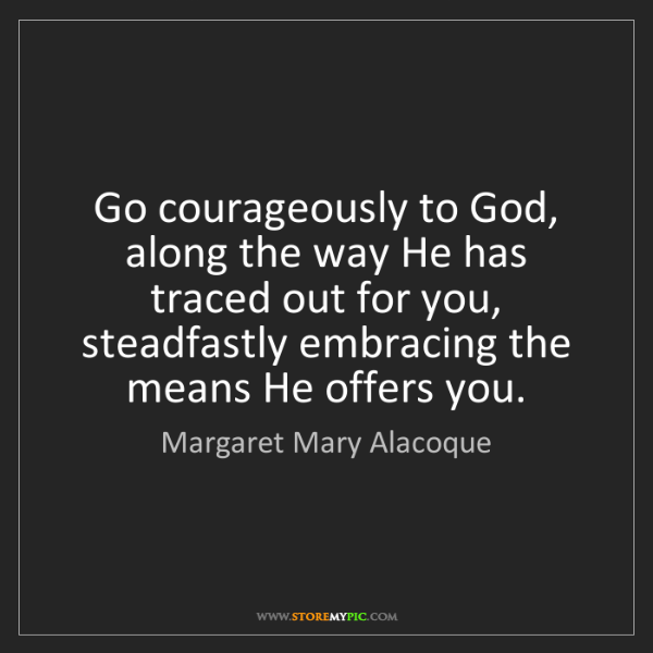 Margaret Mary Alacoque: Go courageously to God, along the way He has traced out...