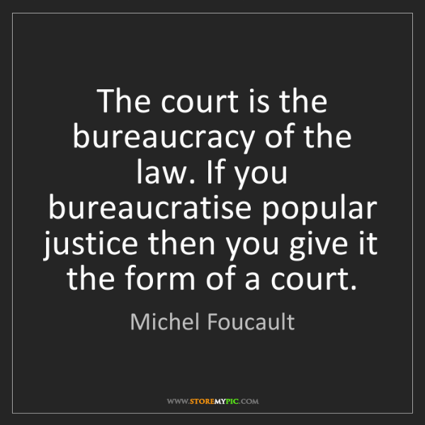 Michel Foucault: The court is the bureaucracy of the law. If you bureaucratise...