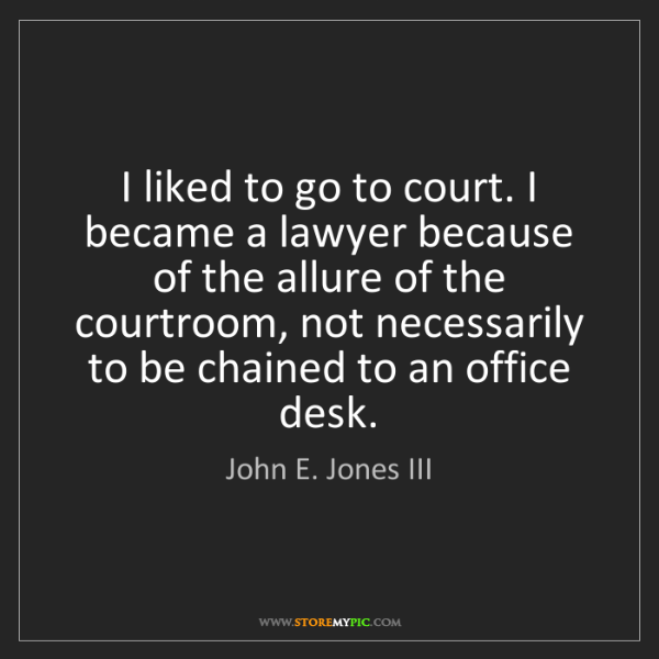 John E. Jones III: I liked to go to court. I became a lawyer because of...