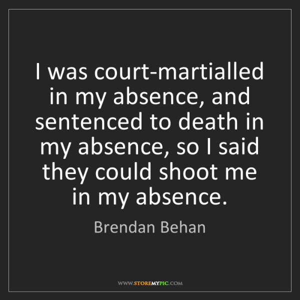 Brendan Behan: I was court-martialled in my absence, and sentenced to...