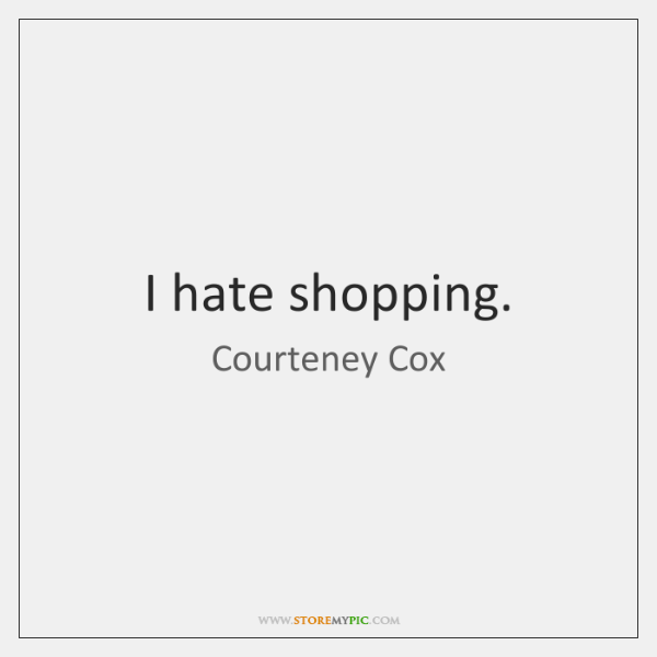 I hate shopping.