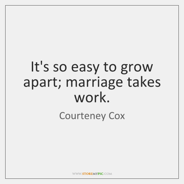 It's so easy to grow apart; marriage takes work.