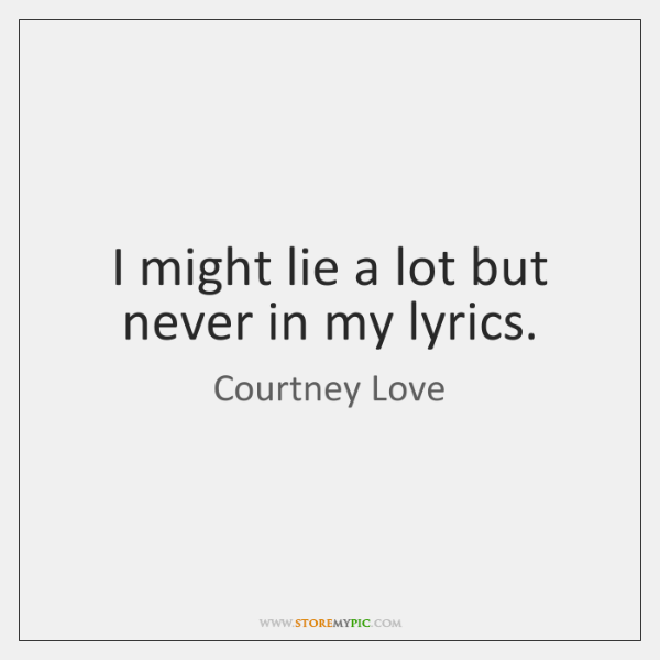 I might lie a lot but never in my lyrics.