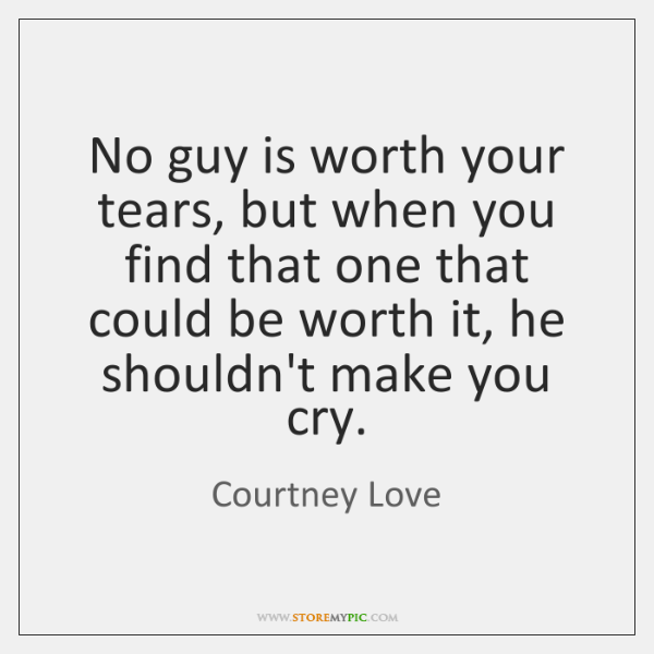 No guy is worth your tears, but when you find that one ...