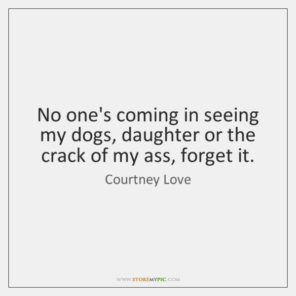 No one's coming in seeing my dogs, daughter or the crack of ...