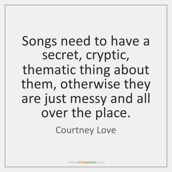 Songs need to have a secret, cryptic, thematic thing about them, otherwise ...