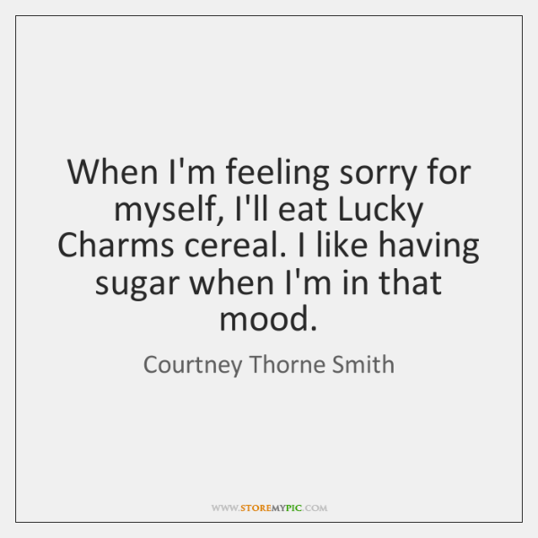 When I'm feeling sorry for myself, I'll eat Lucky Charms cereal. I ...
