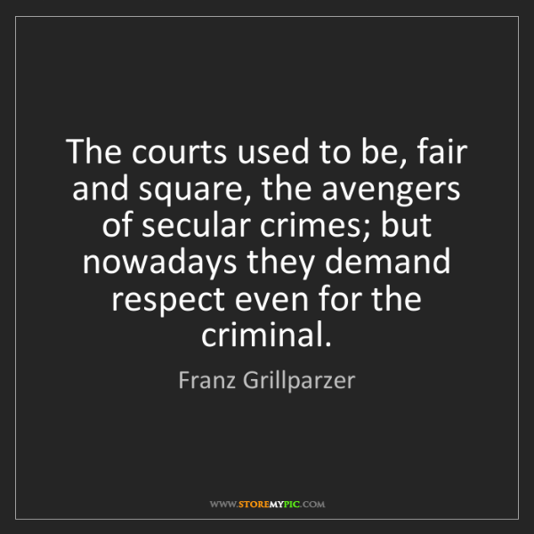 Franz Grillparzer: The courts used to be, fair and square, the avengers...
