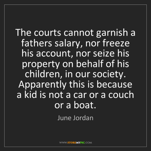 June Jordan: The courts cannot garnish a fathers salary, nor freeze...