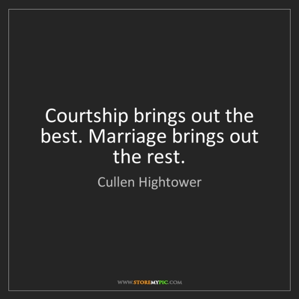 Cullen Hightower: Courtship brings out the best. Marriage brings out the...