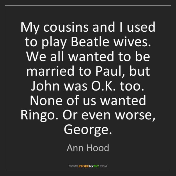 Ann Hood: My cousins and I used to play Beatle wives. We all wanted...
