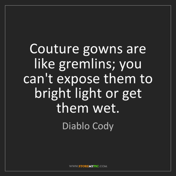 Diablo Cody: Couture gowns are like gremlins; you can't expose them...
