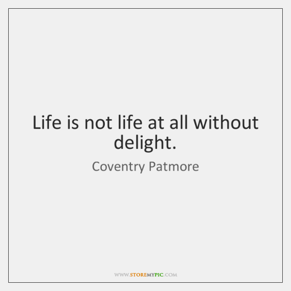 Life is not life at all without delight.
