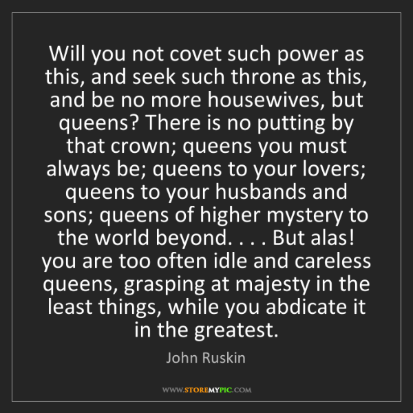 John Ruskin: Will you not covet such power as this, and seek such...