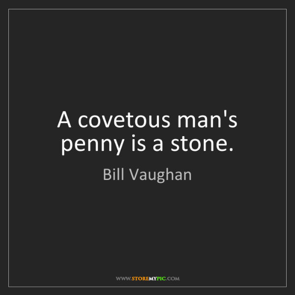 Bill Vaughan: A covetous man's penny is a stone.