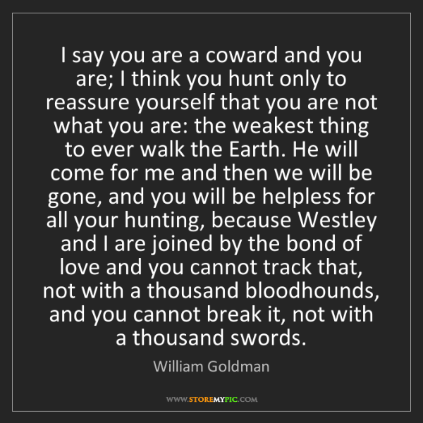 William Goldman: I say you are a coward and you are; I think you hunt...