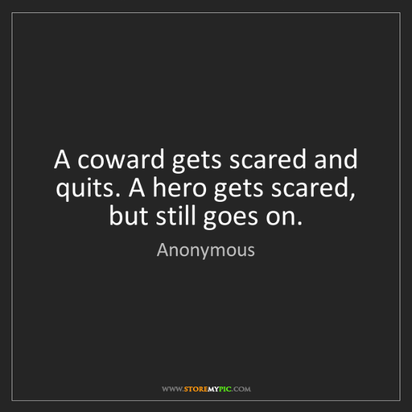 Anonymous: A coward gets scared and quits. A hero gets scared, but...