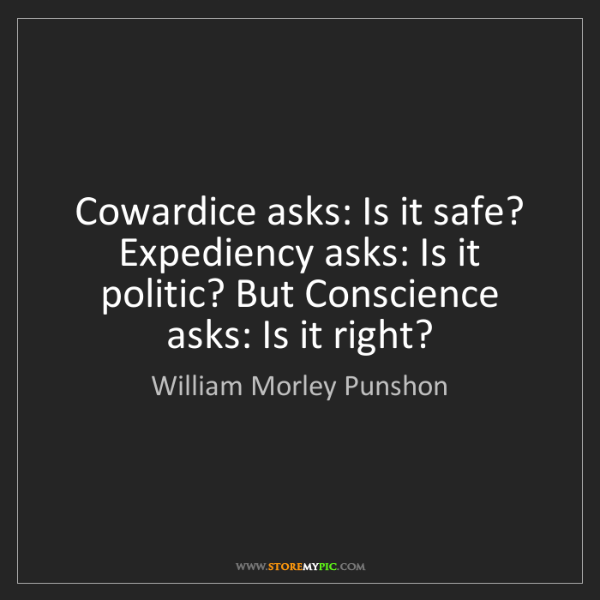 William Morley Punshon: Cowardice asks: Is it safe? Expediency asks: Is it politic?...